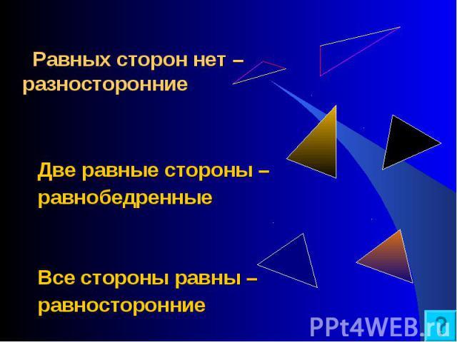 Две равные стороны – равнобедренные Все стороны равны – равносторонние