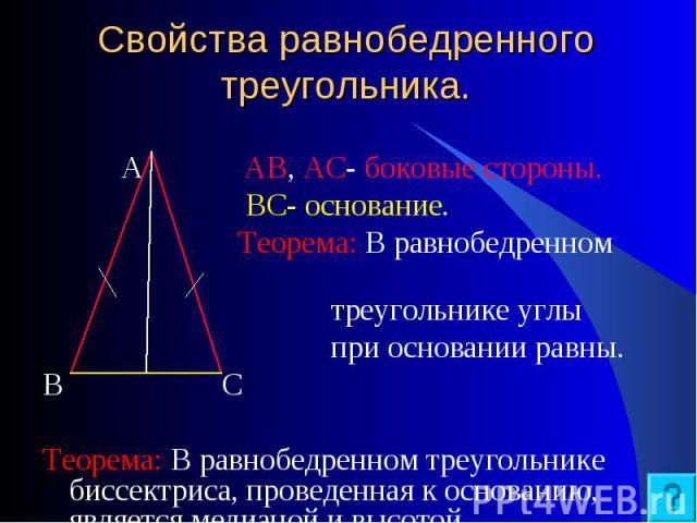 А АВ, АС- боковые стороны. А АВ, АС- боковые стороны. ВС- основание. Теорема: В равнобедренном треугольнике углы при основании равны. В С Теорема: В равнобедренном треугольнике биссектриса, проведенная к основанию, является медианой и высотой.
