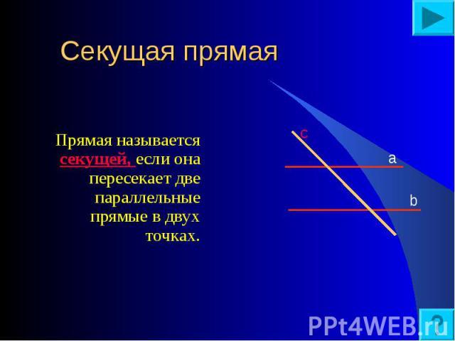 Прямая называется секущей, если она пересекает две параллельные прямые в двух точках. Прямая называется секущей, если она пересекает две параллельные прямые в двух точках.
