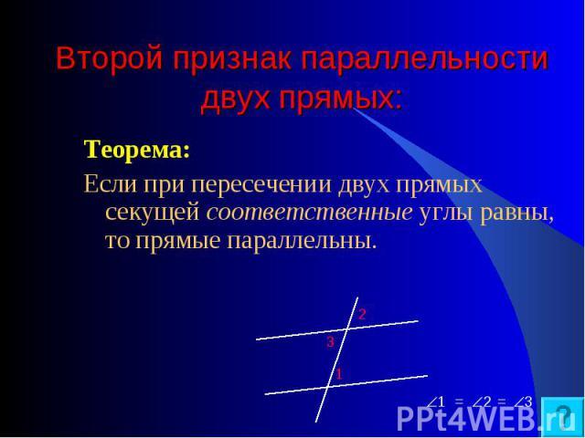 Теорема: Теорема: Если при пересечении двух прямых секущей соответственные углы равны, то прямые параллельны.