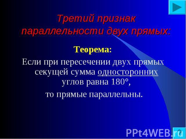 Теорема: Теорема: Если при пересечении двух прямых секущей сумма односторонних углов равна 180°, то прямые параллельны.