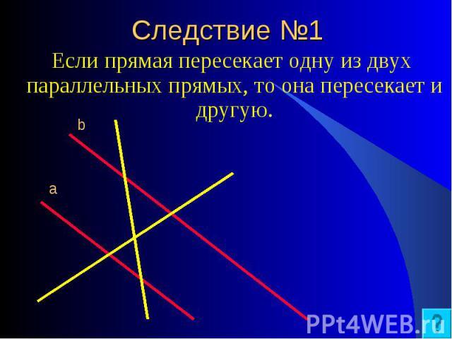 Если прямая пересекает одну из двух параллельных прямых, то она пересекает и другую. Если прямая пересекает одну из двух параллельных прямых, то она пересекает и другую.