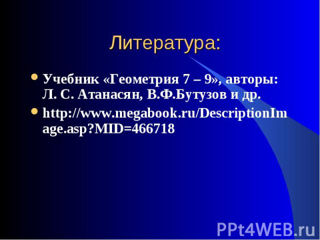 Учебник «Геометрия 7 – 9», авторы: Л. С. Атанасян, В.Ф.Бутузов и др. Учебник «Геометрия 7 – 9», авторы: Л. С. Атанасян, В.Ф.Бутузов и др. http://www.megabook.ru/DescriptionImage.asp?MID=466718