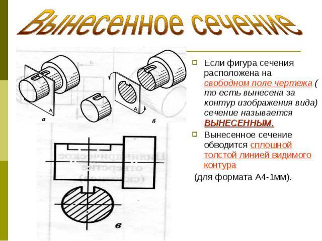 Если фигура сечения расположена на свободном поле чертежа ( то есть вынесена за контур изображения вида) сечение называется ВЫНЕСЕННЫМ. Если фигура сечения расположена на свободном поле чертежа ( то есть вынесена за контур изображения вида) сечение …