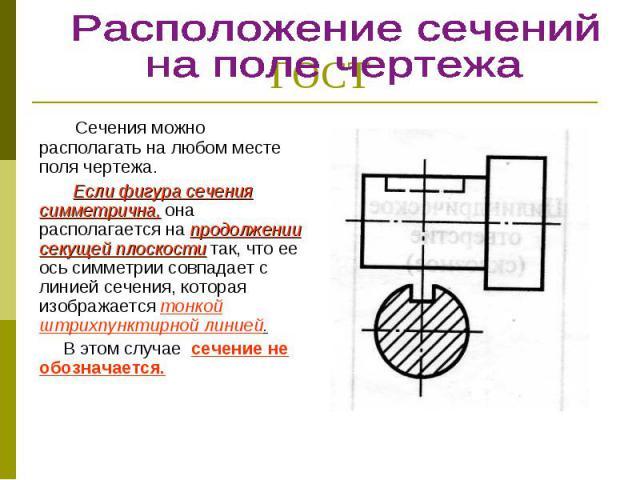 Сечения можно располагать на любом месте поля чертежа. Сечения можно располагать на любом месте поля чертежа. Если фигура сечения симметрична, она располагается на продолжении секущей плоскости так, что ее ось симметрии совпадает с линией сечения, к…