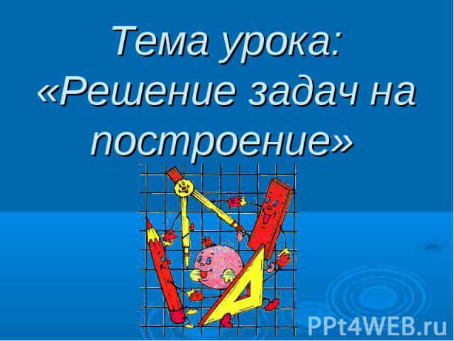 Тема урока: «Решение задач на построение»