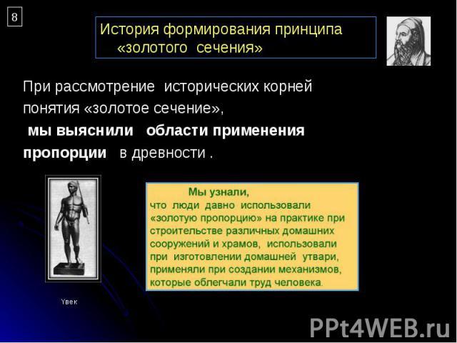 При рассмотрение исторических корней При рассмотрение исторических корней понятия «золотое сечение», мы выяснили области применения пропорции в древности .