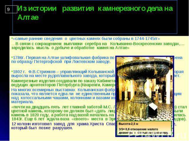 «самые ранние сведения о цветных камнях были собраны в 1744-1745гг» «самые ранние сведения о цветных камнях были собраны в 1744-1745гг» …В связи с сокращением выплавки серебра на Колыванно-Воскресенских заводах,… зародилась мысль о добыче и обработк…