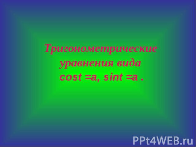 Тригонометрические уравнения вида cost =а, sint =a .
