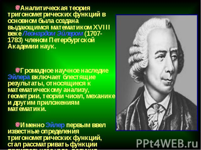 Аналитическая теория тригонометрических функций в основном была создана выдающимся математиком XVIII веке Леонардом Эйлером (1707-1783) членом Петербургской Академии наук. Аналитическая теория тригонометрических функций в основном была создана выдаю…