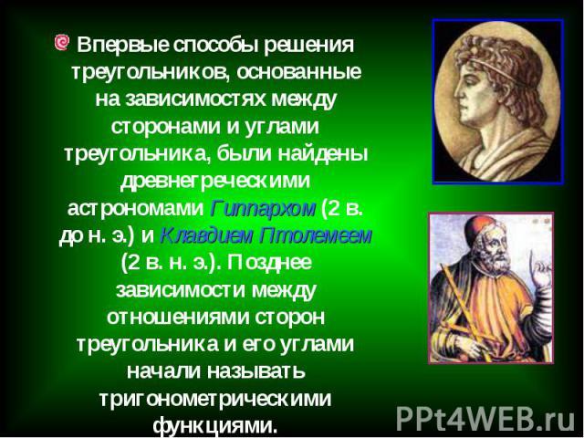 Впервые способы решения треугольников, основанные на зависимостях между сторонами и углами треугольника, были найдены древнегреческими астрономами Гиппархом (2 в. до н. э.) и Клавдием Птолемеем (2 в. н. э.). Позднее зависимости между отношениями сто…