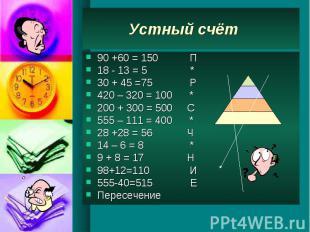 Устный счёт 90 +60 = 150 П 18 - 13 = 5 * 30 + 45 =75 Р 420 – 320 = 100 * 200 + 3