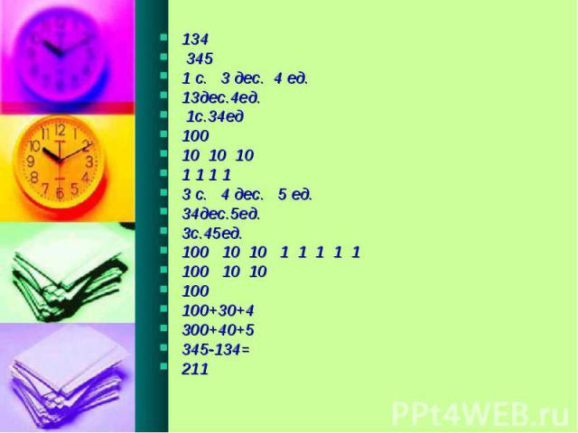 134 345 1 с. 3 дес. 4 ед. 13дес.4ед. 1с.34ед 100 10 10 10 1 1 1 1 3 с. 4 дес. 5 ед. 34дес.5ед. 3с.45ед. 100 10 10 1 1 1 1 1 100 10 10 100 100+30+4 300+40+5 345-134= 211