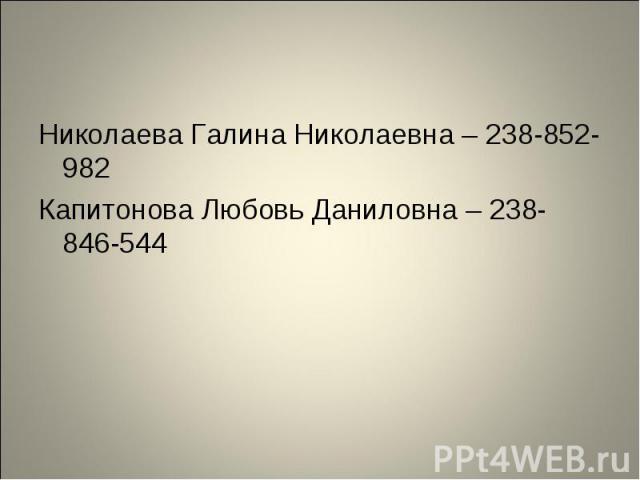 Николаева Галина Николаевна – 238-852-982 Николаева Галина Николаевна – 238-852-982 Капитонова Любовь Даниловна – 238-846-544
