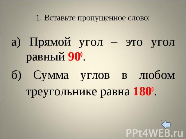 а) Прямой угол – это угол равный 900. а) Прямой угол – это угол равный 900. б) Сумма углов в любом треугольнике равна 1800.