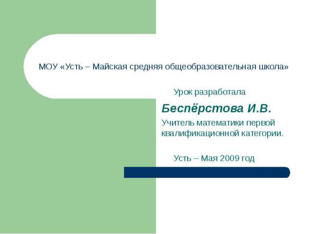 Урок разработала Беспёрстова И.В. Учитель математики первой квалификационной категории. Усть – Мая 2009 год