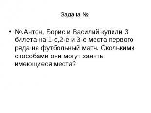 Задача № №.Антон, Борис и Василий купили 3 билета на 1-е,2-е и 3-е места первого
