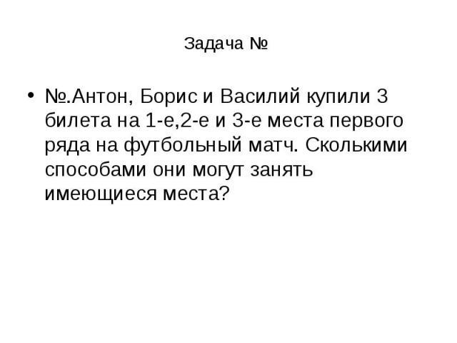 Задача № №.Антон, Борис и Василий купили 3 билета на 1-е,2-е и 3-е места первого ряда на футбольный матч. Сколькими способами они могут занять имеющиеся места?