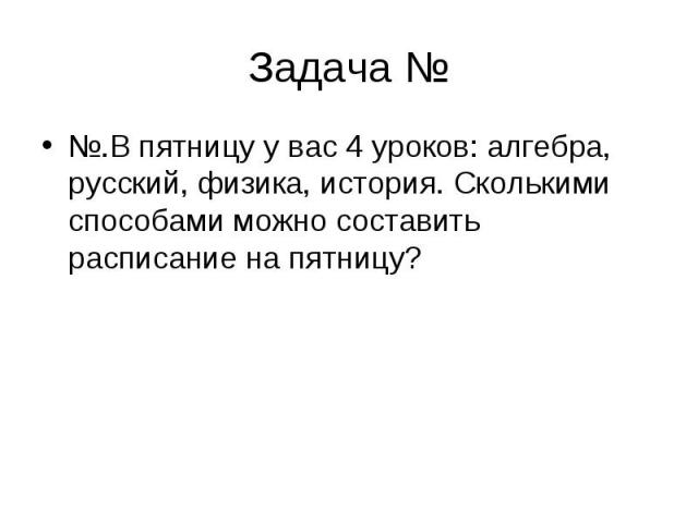 Задача № №.В пятницу у вас 4 уроков: алгебра, русский, физика, история. Сколькими способами можно составить расписание на пятницу?