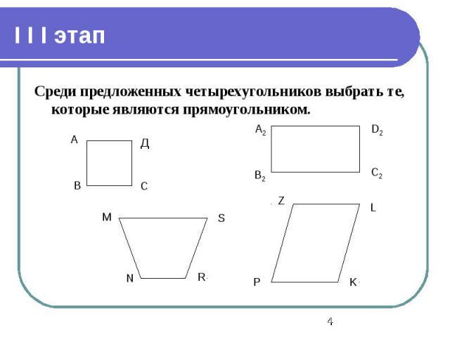 I I I этап Среди предложенных четырехугольников выбрать те, которые являются прямоугольником.