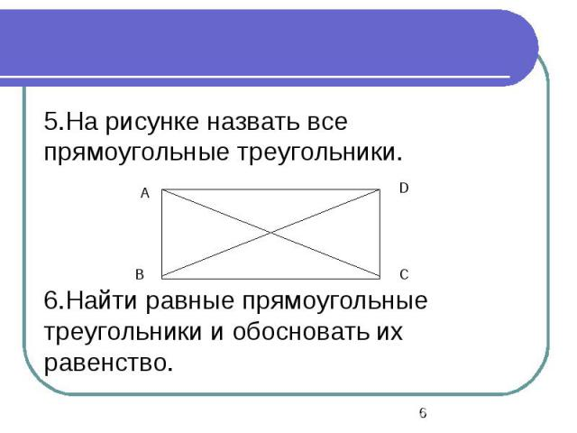 5.На рисунке назвать все прямоугольные треугольники. 6.Найти равные прямоугольные треугольники и обосновать их равенство.