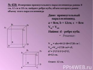№ 650. Измерения прямоугольного параллелепипеда равны 8 см, 12 см и 18 см. найди