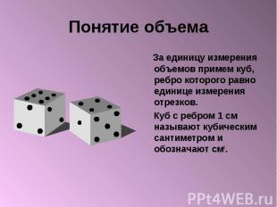 Понятие объема За единицу измерения объемов примем куб, ребро которого равно еди