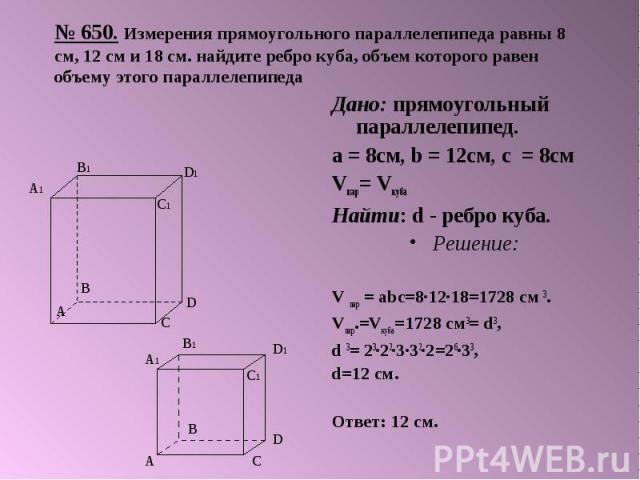 № 650. Измерения прямоугольного параллелепипеда равны 8 см, 12 см и 18 см. найдите ребро куба, объем которого равен объему этого параллелепипеда Дано: прямоугольный параллелепипед. а = 8см, b = 12см, с = 8см Vпар= Vкуба Найти: d - ребро куба. Решени…