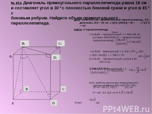 № 653. Диагональ прямоугольного параллелепипеда равна 18 см и составляет угол в 30 0 с плоскостью боковой грани и угол в 45 0 с боковым ребром. Найдите объем прямоугольного параллелепипеда. Дано: ABCDA1B1C1D1 - прямоугольный параллелепипед,. B1D - д…