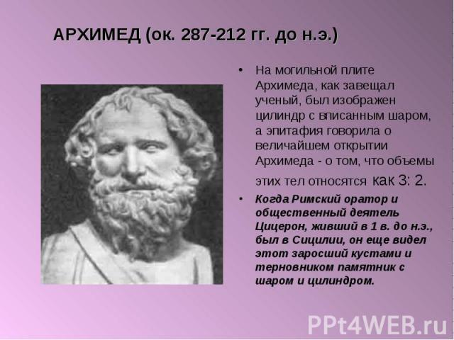 На могильной плите Архимеда, как завещал ученый, был изображен цилиндр с вписанным шаром, а эпитафия говорила о величайшем открытии Архимеда - о том, что объемы этих тел относятся как 3: 2. На могильной плите Архимеда, как завещал ученый, был изобра…