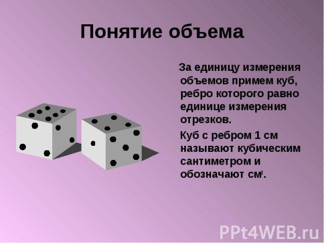 Понятие объема За единицу измерения объемов примем куб, ребро которого равно единице измерения отрезков. Куб с ребром 1 см называют кубическим сантиметром и обозначают см3.