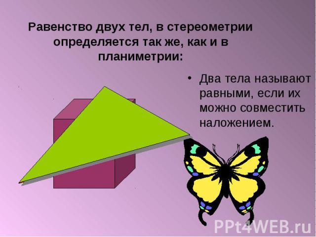 Два тела называют равными, если их можно совместить наложением. Два тела называют равными, если их можно совместить наложением.