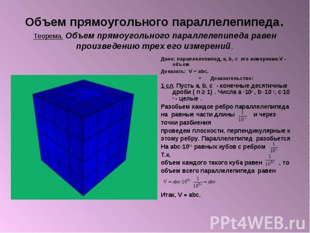 Объем прямоугольного параллелепипеда. Теорема. Объем прямоугольного параллелепипеда равен произведению трех его измерений. Дано: параллелепипед, а, b, c его измерения.V - объем Доказать: V = abc. Доказательство: 1 сл. Пусть а, b, c - конечные десяти…