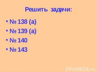 Решить задачи: № 138 (а) № 139 (а) № 140 № 143