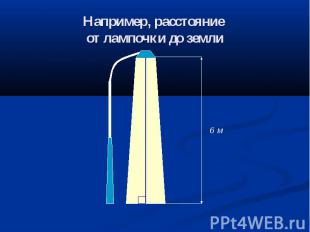 Например, расстояние от лампочки до земли