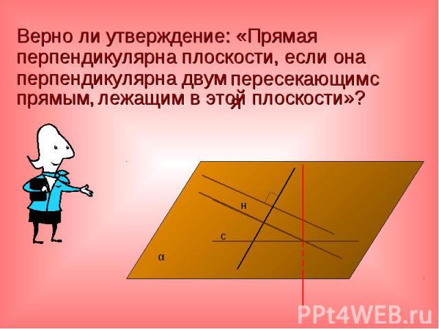 Верно ли утверждение: «Прямая перпендикулярна плоскости, если она перпендикулярна двум Верно ли утверждение: «Прямая перпендикулярна плоскости, если она перпендикулярна двум