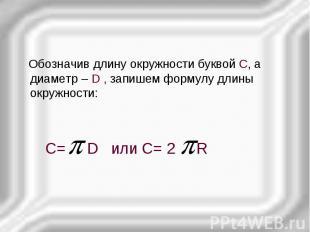Обозначив длину окружности буквой С, а диаметр – D , запишем формулу длины окруж
