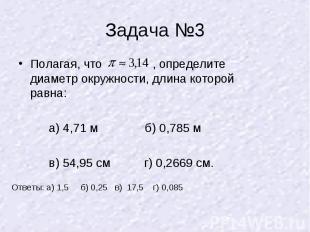 Задача №3 Полагая, что , определите диаметр окружности, длина которой равна: а)