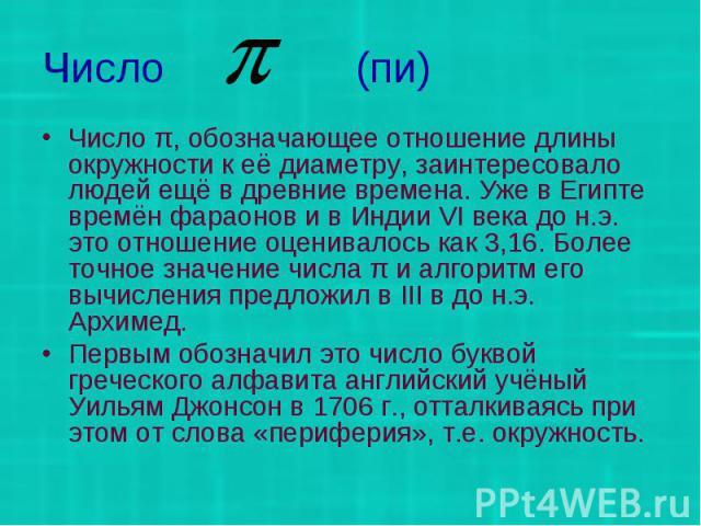 Число (пи) Число π, обозначающее отношение длины окружности к её диаметру, заинтересовало людей ещё в древние времена. Уже в Египте времён фараонов и в Индии VI века до н.э. это отношение оценивалось как 3,16. Более точное значение числа π и алгорит…