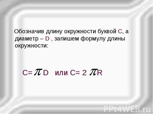 Обозначив длину окружности буквой С, а диаметр – D , запишем формулу длины окружности: Обозначив длину окружности буквой С, а диаметр – D , запишем формулу длины окружности: С= D или С= 2 R