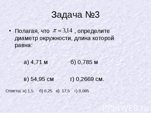 Задача №3 Полагая, что , определите диаметр окружности, длина которой равна: а) 4,71 м б) 0,785 м в) 54,95 см г) 0,2669 см.