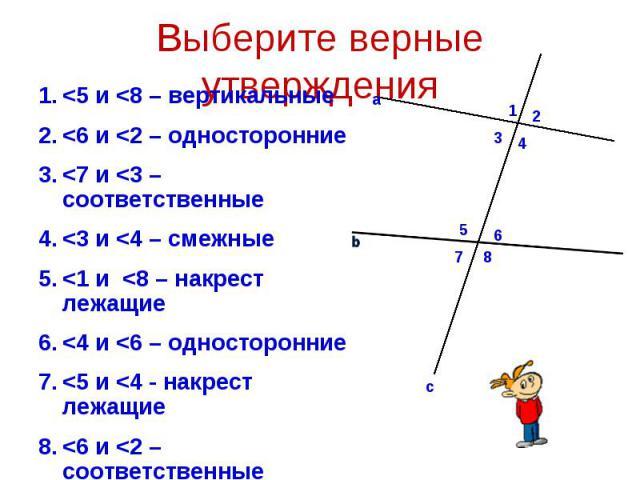 <5 и <8 – вертикальные <5 и <8 – вертикальные <6 и <2 – односторонние <7 и <3 – соответственные <3 и <4 – смежные <1 и <8 – накрест лежащие <4 и <6 – односторонние <5 и <4 - накрест лежащие <6 и <…