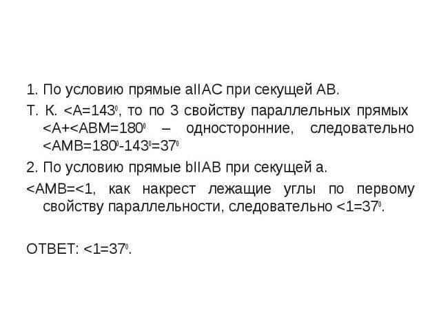 1. По условию прямые аIIАС при секущей АВ. 1. По условию прямые аIIАС при секущей АВ. Т. К. <А=1430, то по 3 свойству параллельных прямых <А+<АВМ=1800 – односторонние, следовательно <АМВ=1800-1430=370 2. По условию прямые bIIАВ при секущ…