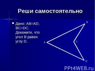Реши самостоятельно Дано: AB=AD, BC=DC. Докажите, что угол B равен углу D.