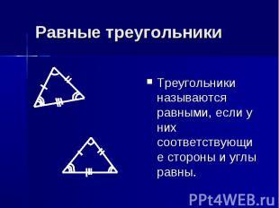 Равные треугольники Треугольники называются равными, если у них соответствующие