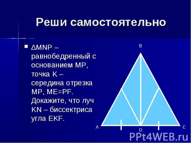 Реши самостоятельно ∆MNP – равнобедренный с основанием MP, точка K – середина отрезка MP, ME=PF. Докажите, что луч KN – биссектриса угла EKF.