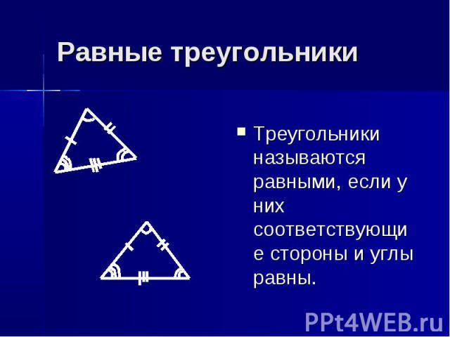 Равные треугольники Треугольники называются равными, если у них соответствующие стороны и углы равны.