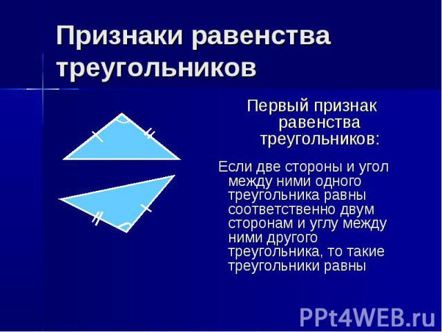 Признаки равенства треугольников Первый признак равенства треугольников: Если две стороны и угол между ними одного треугольника равны соответственно двум сторонам и углу между ними другого треугольника, то такие треугольники равны