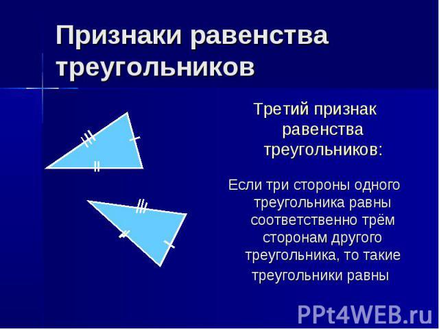 Признаки равенства треугольников Третий признак равенства треугольников: Если три стороны одного треугольника равны соответственно трём сторонам другого треугольника, то такие треугольники равны