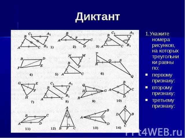 Диктант 1.Укажите номера рисунков, на которых треугольники равны по: первому признаку: второму признаку: третьему признаку: